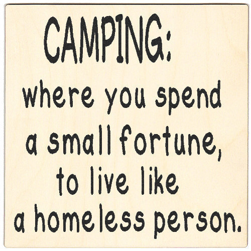 camping: when you spend a small fortune to live like a homeless person